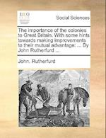 The Importance of the Colonies to Great Britain. with Some Hints Towards Making Improvements to Their Mutual Advantage af John Rutherfurd