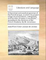 A theoretical and practical grammar of the French tongue, in which the present usage on pronunciation, orthography, and the rules of syntax is develop