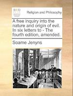 A Free Inquiry Into the Nature and Origin of Evil. in Six Letters to - The Fourth Edition, Amended.