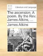 The Ascension. a Poem. by the REV. James Atkins, ...