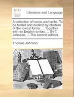 A Collection of Nouns and Verbs. to Be Form'd and Declin'd by Children of the Lowest Forms. ... Together with an English Syntax, ... by T. Johnson, .. af Thomas Johnson