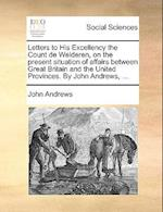 Letters to His Excellency the Count de Welderen, on the Present Situation of Affairs Between Great Britain and the United Provinces. by John Andrews,