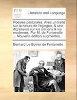 Poesies Pastorales. Avec Un Trait Sur La Nature de L'Eglogue, & Une Digression Sur Les Anciens & Les Modernes. Par M. de Fontenelle ... Nouvelle Ditio