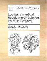 Louisa, a Poetical Novel, in Four Epistles. by Miss Seward. af Anna Seward