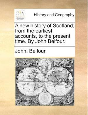A new history of Scotland; from the earliest accounts, to the present time. By John Belfour.