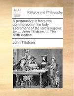 A Persuasive to Frequent Communion in the Holy Sacrement of the Lord's Supper. by ... John Tillotson, ... the Sixth Edition. af John Tillotson