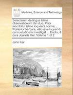 Selectarum de Lingua Latina Observationum Libri Duo. Prior Inscribitur Latine Loquendi Norma; ... Posterior Barbare, Vitioseve Loquendi Consuetudinem af John Ker