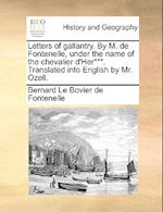 Letters of gallantry. By M. de Fontenelle, under the name of the chevalier d'Her***. Translated into English by Mr. Ozell.