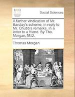 A Farther Vindication of Mr. Barclay's Scheme, in Reply to Mr. Chubb's Remarks. in a Letter to a Friend. by Tho. Morgan, M.D.