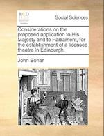 Considerations on the Proposed Application to His Majesty and to Parliament, for the Establishment of a Licensed Theatre in Edinburgh. af John Bonar