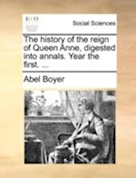 The History of the Reign of Queen Anne, Digested Into Annals. Year the First. ...