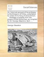 An historical account of the embassy to the Emperor of China, undertaken by order of the King of Great Britain; ... Abridged principally from the pape