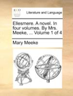 Ellesmere. a Novel. in Four Volumes. by Mrs. Meeke, ... Volume 1 of 4 af Mary Meeke