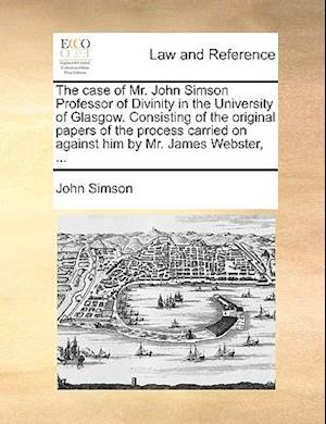 The case of Mr. John Simson Professor of Divinity in the University of Glasgow. Consisting of the original papers of the process carried on against hi