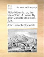 Albio-Hibernia; Or, the Isle of Erin. a Poem. by John Joseph Stockdale, Jun.