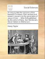 An Inquiry Into the Opinions of the Learned Christians, Both Ancient and Modern Concerning the Generation of Jesus Christ; ... Now First Published by