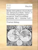 Storia Della Pittura E La Scultura. Da I Tempi Piu Antichi. Tomo I. = the History of Painting and Sculpture, from the Earliest Accounts. Vol. I. Volum af Thomas Hickey