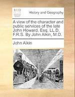 A View of the Character and Public Services of the Late John Howard, Esq. LL.D. F.R.S. by John Aikin, M.D.