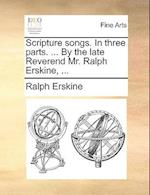 Scripture Songs. in Three Parts. ... by the Late Reverend Mr. Ralph Erskine, ...