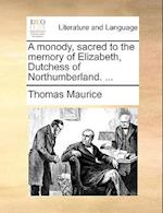 A Monody, Sacred to the Memory of Elizabeth, Dutchess of Northumberland. ...