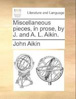 Miscellaneous Pieces, in Prose, by J. and A. L. Aikin.