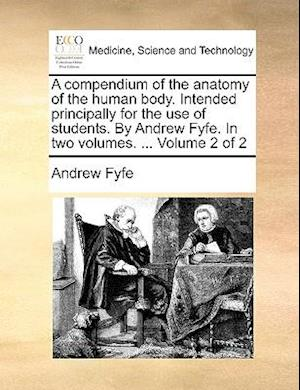 A compendium of the anatomy of the human body. Intended principally for the use of students. By Andrew Fyfe. In two volumes. ... Volume 2 of 2