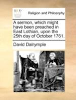 A Sermon, Which Might Have Been Preached in East Lothian, Upon the 25th Day of October 1761. af David Dalrymple