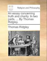 An Essay Concerning Truth and Charity. in Two Parts. ... by Thomas Ridgley.