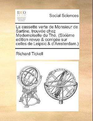 Bog, paperback La Cassette Verte de Monsieur de Sartine, Trouvee Chez Medemoiselle Du The. (Sixieme Edition Revue & Corrigee Sur Celles de Leipsic & D'Amsterdam.) af Richard Tickell