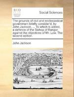 The Grounds of Civil and Ecclesiastical Government Briefly Consider'd, by John Jackson, ... to Which Is Added, a Defence of the Bishop of Bangor, Agai