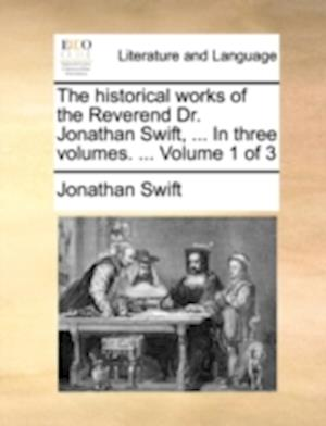 The historical works of the Reverend Dr. Jonathan Swift, ... In three volumes. ... Volume 1 of 3