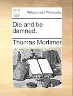 Die and Be Damned. af Thomas Mortimer