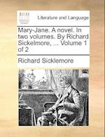 Mary-Jane. A novel. In two volumes. By Richard Sickelmore, ... Volume 1 of 2