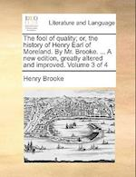 The Fool of Quality; Or, the History of Henry Earl of Moreland. by Mr. Brooke. ... a New Edition, Greatly Altered and Improved. Volume 3 of 4