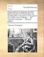 Observations in Defence of a Bill Lately Brought Into Parliament, for Erecting the Corporation of Surgeons of London Into a College; ... by Thomas Che af Thomas Chevalier