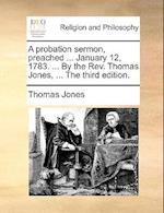 A Probation Sermon, Preached ... January 12, 1783. ... by the REV. Thomas Jones, ... the Third Edition.