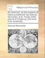 Six Sermons, on the Doctrine of Future Punishment. by Samuel Worcester, A.M. Pastor of the Church in Fitchburg. [Six Lines from Jeremiah]. af Samuel Worcester
