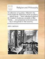 A Collection of Queries. Wherein the Most Material Objections from Scripture, ... Which Have ... Been Alledged Against Dr Clarke's Scripture-Doctrine