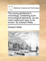 The Young Gentleman's Chronology, Containing Such Chronological Elements, as Are Most Useful and Easy to Be Known. by Edward Wells, ...