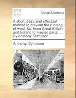 A Short, Easy and Effectual Method to Prevent the Running of Wool, &C. from Great-Britain and Ireland to Foreign Parts; ... by Anthony Sympson. af Anthony Sympson