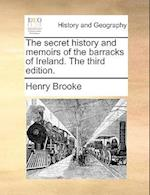 The Secret History and Memoirs of the Barracks of Ireland. the Third Edition.