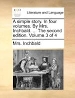 A Simple Story. in Four Volumes. by Mrs. Inchbald. ... the Second Edition. Volume 3 of 4