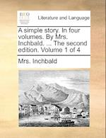 A Simple Story. in Four Volumes. by Mrs. Inchbald. ... the Second Edition. Volume 1 of 4