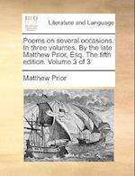 Poems on Several Occasions. in Three Volumes. by the Late Matthew Prior, Esq. the Fifth Edition. Volume 3 of 3