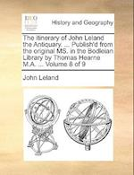 The Itinerary of John Leland the Antiquary. ... Publish'd from the Original Ms. in the Bodleian Library by Thomas Hearne M.A. ... Volume 8 of 9