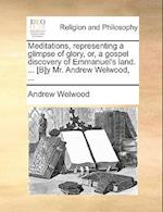 Meditations, Representing a Glimpse of Glory, Or, a Gospel Discovery of Emmanuel's Land. ... [B]y Mr. Andrew Welwood, ... af Andrew Welwood