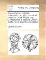 Compendium Histori] Universalis, AB Initio Mundi Ad Tempora Caroli Magni Imp. Conscriptum Joanne Clerico. Editio Nova, Prioribus Correctior. af Jean Le Clerc
