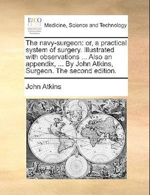 The navy-surgeon: or, a practical system of surgery. Illustrated with observations ... Also an appendix, ... By John Atkins, Surgeon. The second editi