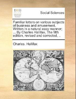 Familiar letters on various subjects of business and amusement. Written in a natural easy manner; ... By Charles Hallifax. The fifth edition, revised