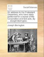An Address to the Protestant Dissenters, Who Have Lately Petitioned for a Repeal of the Corporation and Test Acts. by ... Joseph Berington. af Joseph Berington